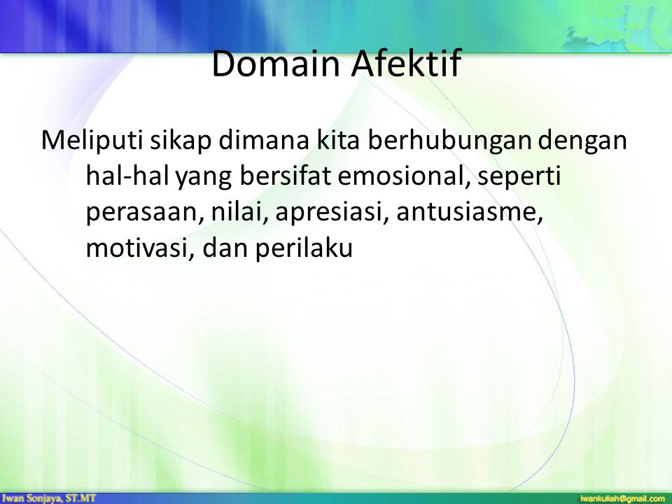 Domain Afektif Kategori utama domain afektif: 1.Receiving phenomena  kewaspadaan, mau mendengar 2.Responding to phenomena  partisipasi aktif sebagai pembelajar 3.Valuing  nilai seseorang melekat pada perilaku 4.Organization  mengorganisasi nilai ke dalam prioritas 5.Characterization  memiliki sistem nilai yang mengatur perilaku