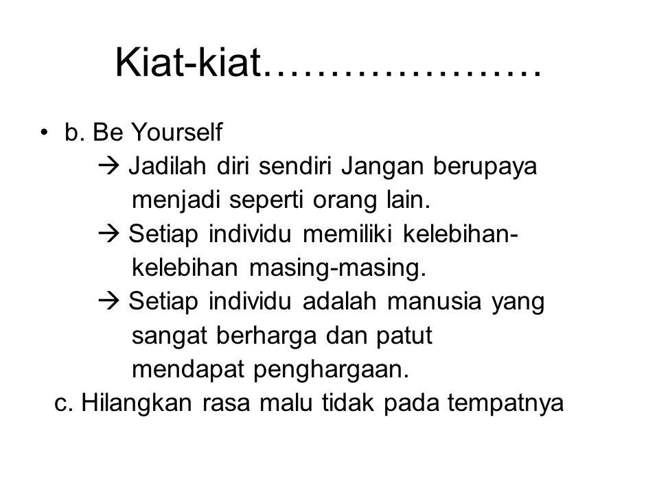 Kiat-kiat………………… b.Be Yourself  Jadilah diri sendiri Jangan berupaya menjadi seperti orang lain.
