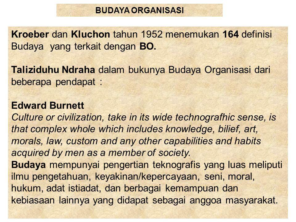 BUDAYA ORGANISASI Kroeber dan Kluchon tahun 1952 menemukan 164 definisi Budaya yang terkait dengan BO. Taliziduhu Ndraha dalam bukunya Budaya Organisa