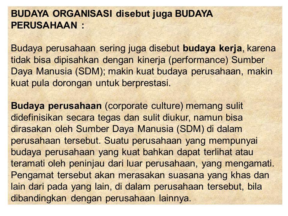 BUDAYA ORGANISASI disebut juga BUDAYA PERUSAHAAN : Budaya perusahaan sering juga disebut budaya kerja, karena tidak bisa dipisahkan dengan kinerja (pe