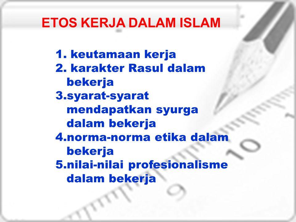 ETOS KERJA DALAM ISLAM 1. keutamaan kerja 2. karakter Rasul dalam bekerja 3.syarat-syarat mendapatkan syurga dalam bekerja 4.norma-norma etika dalam b