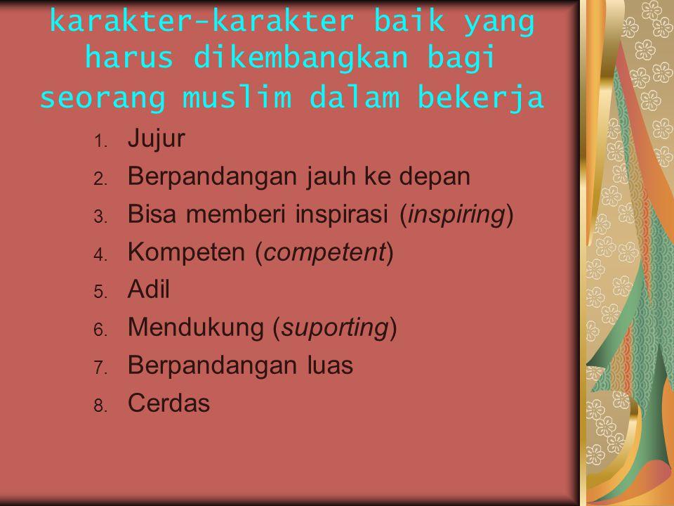 karakter-karakter baik yang harus dikembangkan bagi seorang muslim dalam bekerja 1. Jujur 2. Berpandangan jauh ke depan 3. Bisa memberi inspirasi (ins