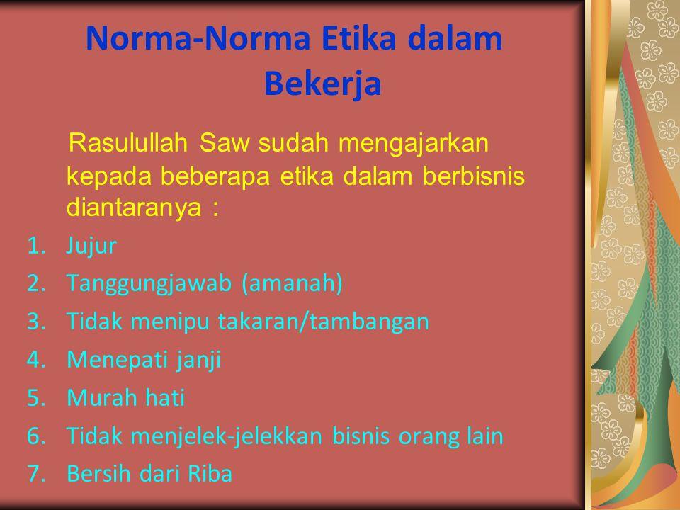 Norma-Norma Etika dalam Bekerja Rasulullah Saw sudah mengajarkan kepada beberapa etika dalam berbisnis diantaranya : 1.Jujur 2.Tanggungjawab (amanah)