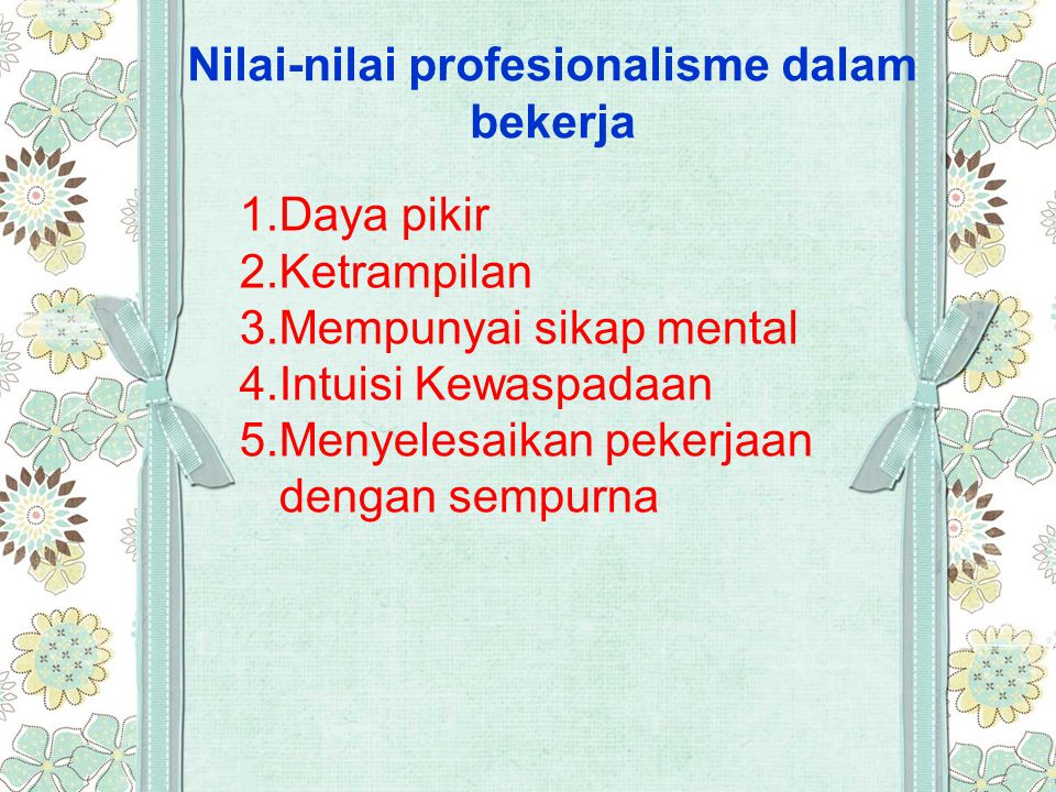 Nilai-nilai profesionalisme dalam bekerja 1.Daya pikir 2.Ketrampilan 3.Mempunyai sikap mental 4.Intuisi Kewaspadaan 5.Menyelesaikan pekerjaan dengan s