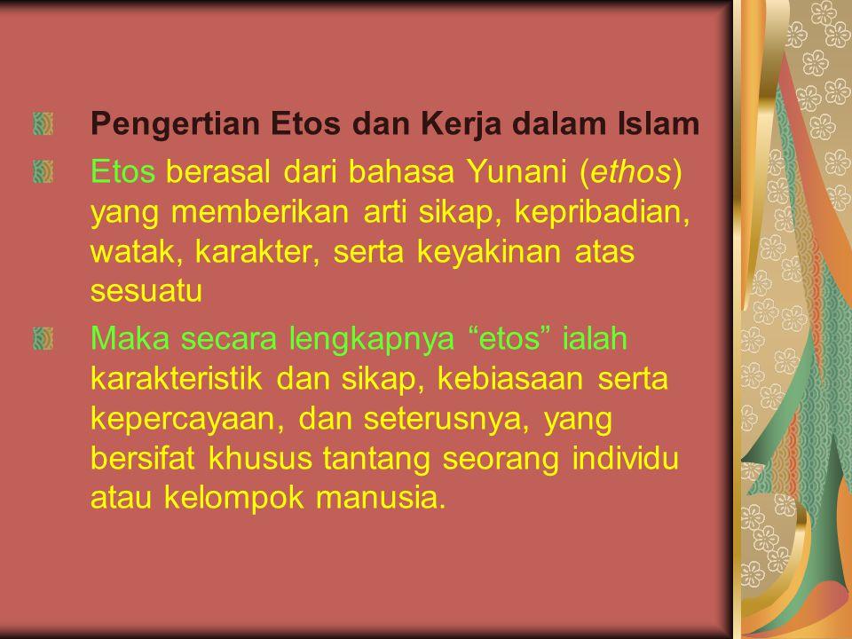 Pengertian Etos dan Kerja dalam Islam Etos berasal dari bahasa Yunani (ethos) yang memberikan arti sikap, kepribadian, watak, karakter, serta keyakina