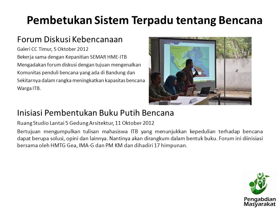 Forum Diskusi Kebencanaan Galeri CC Timur, 5 Oktober 2012 Bekerja sama dengan Kepanitian SEMAR HME-ITB Mengadakan forum diskusi dengan tujuan mengenalkan Komunitas penduli bencana yang ada di Bandung dan Sekitarnya dalam rangka meningkatkan kapasitas bencana Warga ITB.