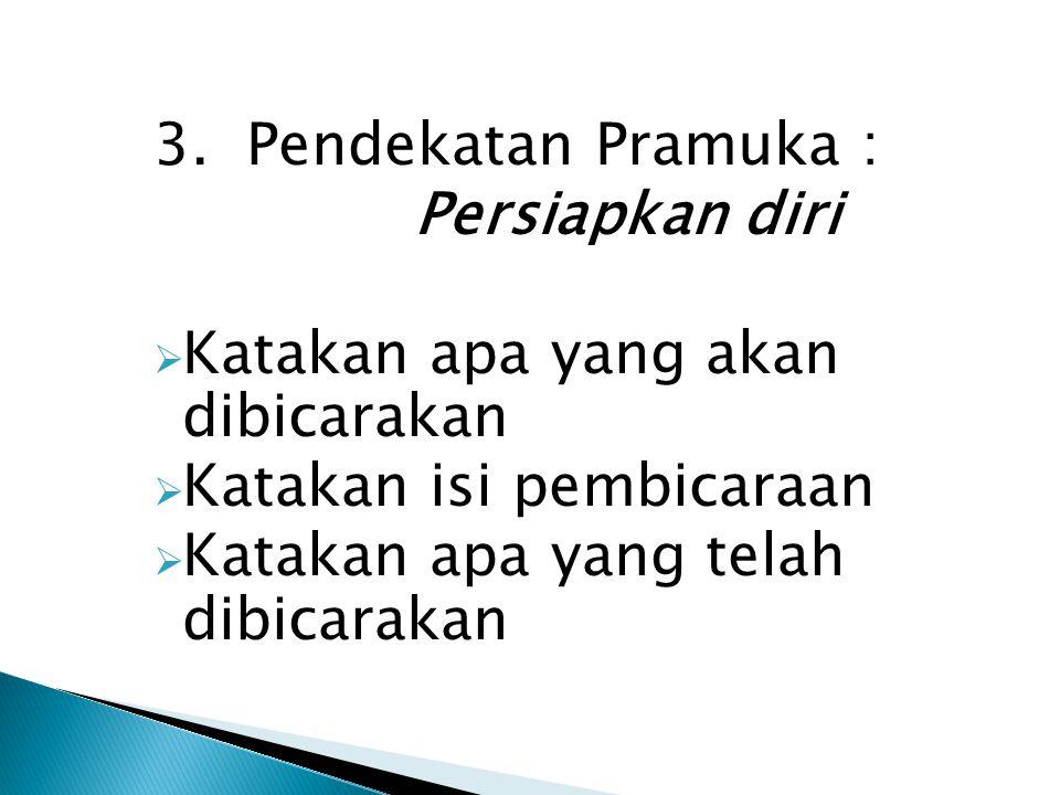 3. Pendekatan Pramuka : Persiapkan diri  Katakan apa yang akan dibicarakan  Katakan isi pembicaraan  Katakan apa yang telah dibicarakan
