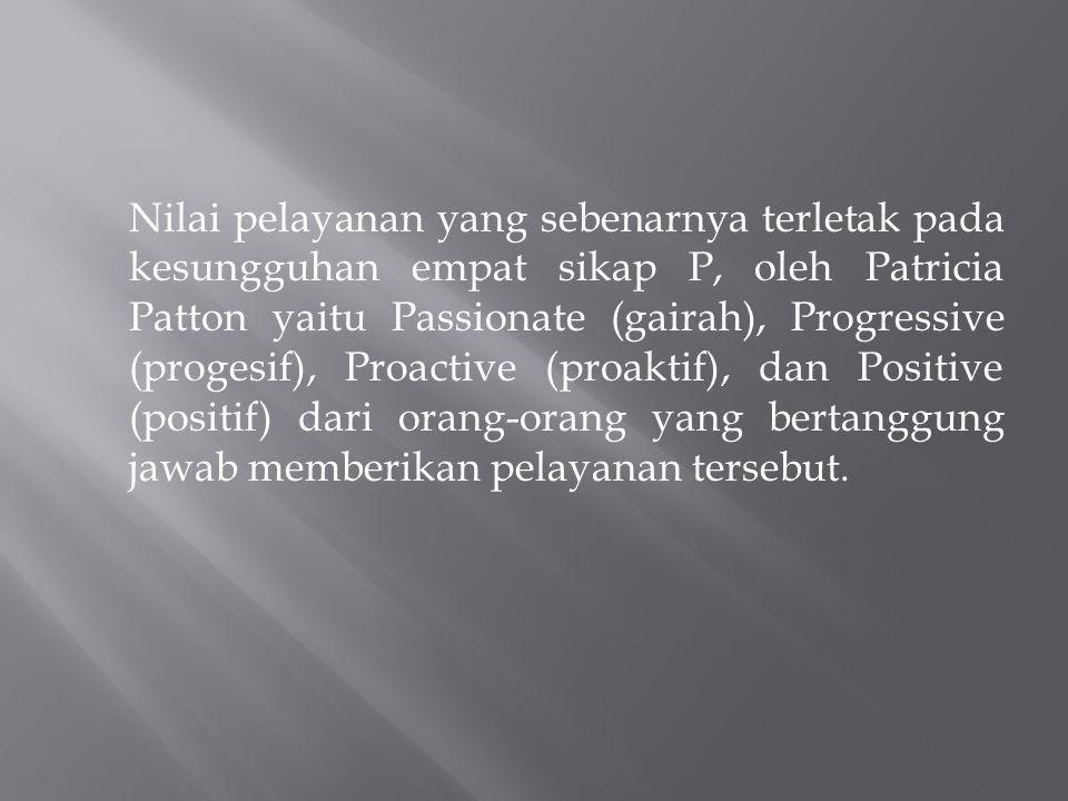 Nilai pelayanan yang sebenarnya terletak pada kesungguhan empat sikap P, oleh Patricia Patton yaitu Passionate (gairah), Progressive (progesif), Proac