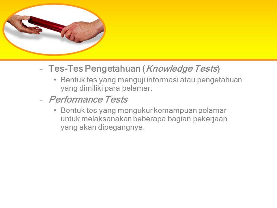 –Tes-Tes Pengetahuan (Knowledge Tests) Bentuk tes yang menguji informasi atau pengetahuan yang dimiliki para pelamar. –Performance Tests Bentuk tes ya