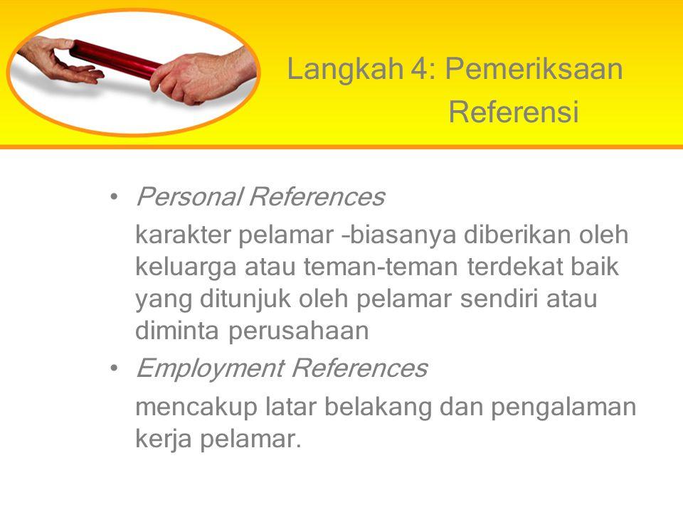 Langkah 4: Pemeriksaan Referensi Personal References karakter pelamar –biasanya diberikan oleh keluarga atau teman-teman terdekat baik yang ditunjuk o