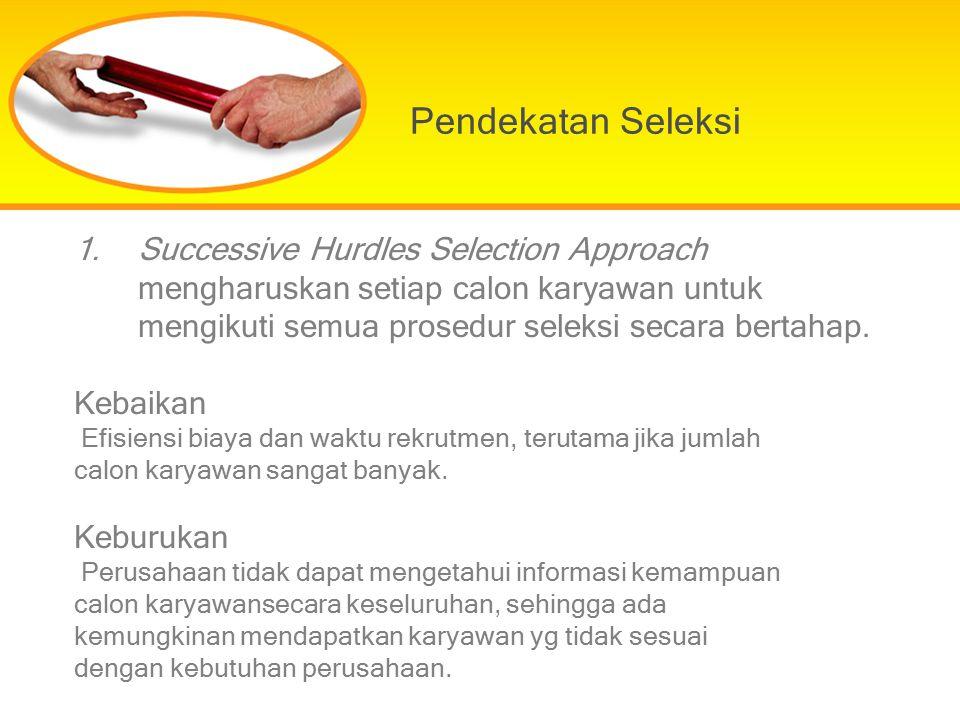 Pendekatan Seleksi 1.Successive Hurdles Selection Approach mengharuskan setiap calon karyawan untuk mengikuti semua prosedur seleksi secara bertahap.