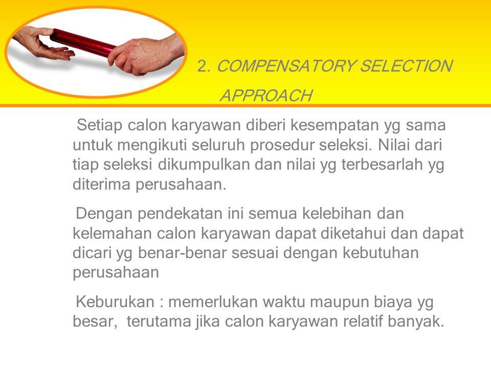 2. COMPENSATORY SELECTION APPROACH Setiap calon karyawan diberi kesempatan yg sama untuk mengikuti seluruh prosedur seleksi. Nilai dari tiap seleksi d