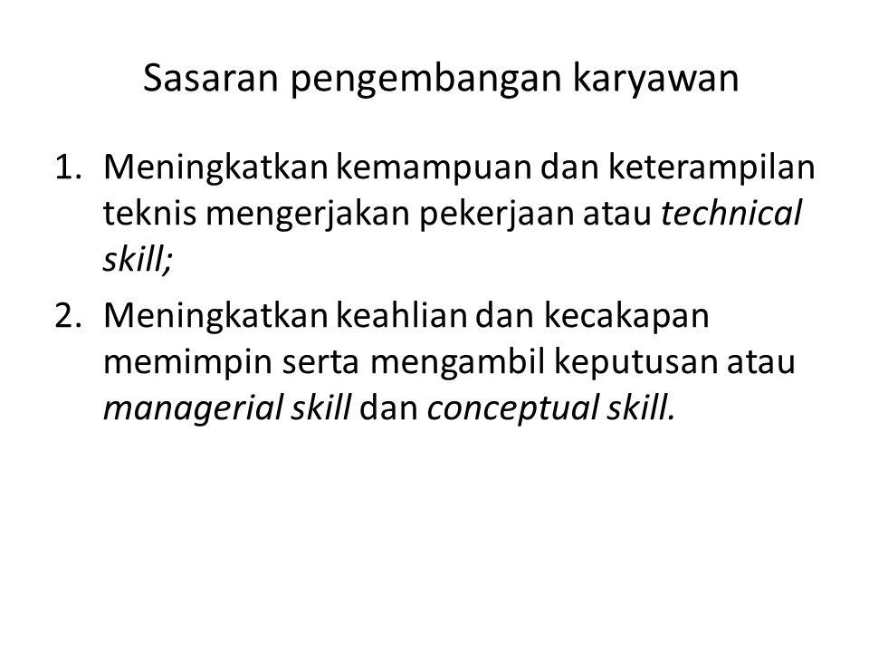 Sasaran pengembangan karyawan 1.Meningkatkan kemampuan dan keterampilan teknis mengerjakan pekerjaan atau technical skill; 2.Meningkatkan keahlian dan kecakapan memimpin serta mengambil keputusan atau managerial skill dan conceptual skill.