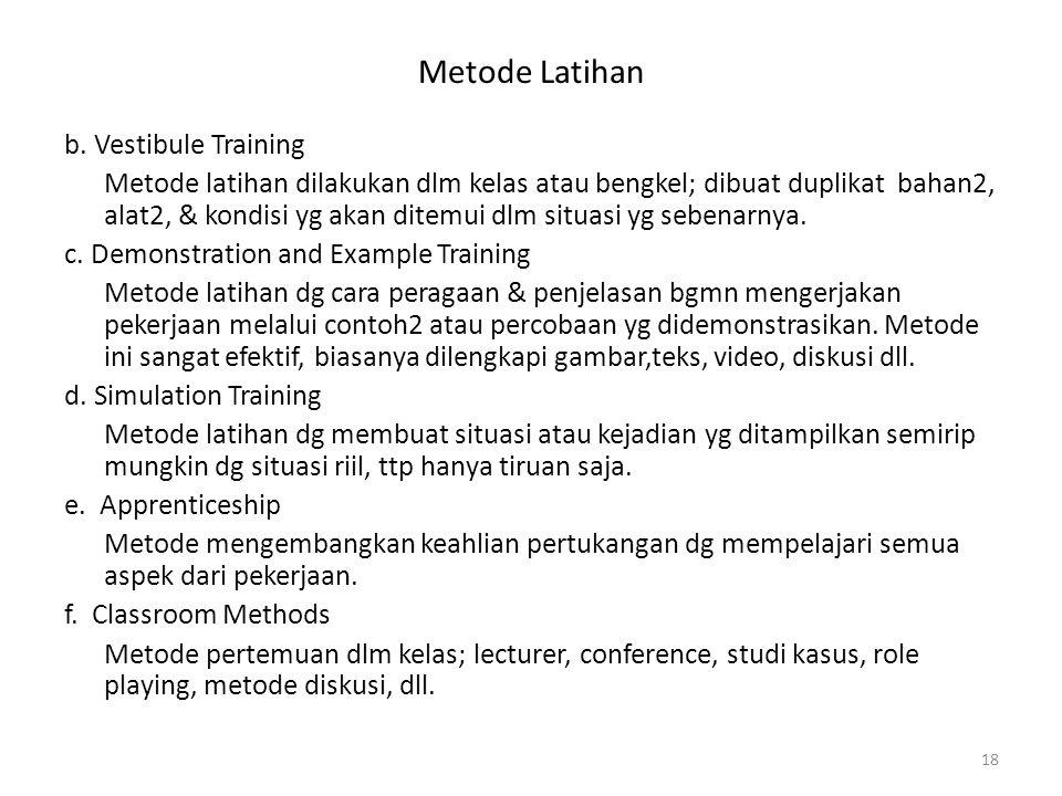 Metode Latihan b. Vestibule Training Metode latihan dilakukan dlm kelas atau bengkel; dibuat duplikat bahan2, alat2, & kondisi yg akan ditemui dlm sit