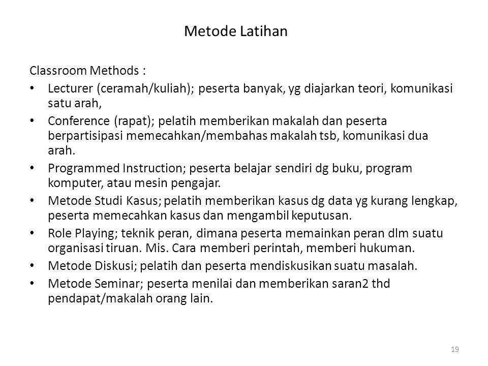 Metode Latihan Classroom Methods : Lecturer (ceramah/kuliah); peserta banyak, yg diajarkan teori, komunikasi satu arah, Conference (rapat); pelatih memberikan makalah dan peserta berpartisipasi memecahkan/membahas makalah tsb, komunikasi dua arah.