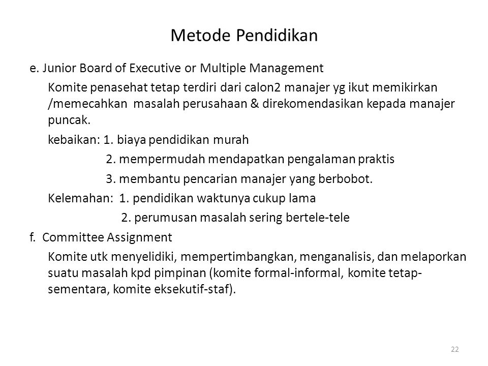 Metode Pendidikan e. Junior Board of Executive or Multiple Management Komite penasehat tetap terdiri dari calon2 manajer yg ikut memikirkan /memecahka