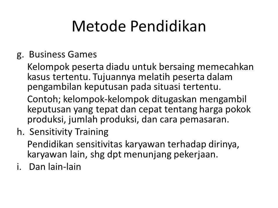 Metode Pendidikan g. Business Games Kelompok peserta diadu untuk bersaing memecahkan kasus tertentu. Tujuannya melatih peserta dalam pengambilan keput