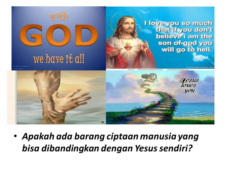 Apakah ada barang ciptaan manusia yang bisa dibandingkan dengan Yesus sendiri?