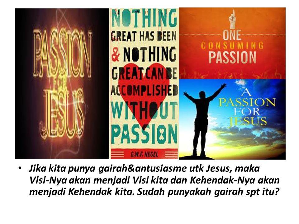 Jika kita punya gairah&antusiasme utk Jesus, maka Visi-Nya akan menjadi Visi kita dan Kehendak-Nya akan menjadi Kehendak kita. Sudah punyakah gairah s