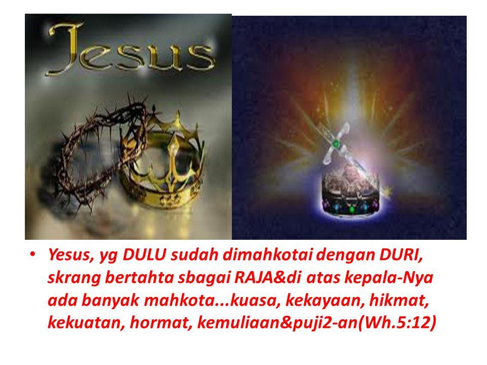 Yesus, yg DULU sudah dimahkotai dengan DURI, skrang bertahta sbagai RAJA&di atas kepala-Nya ada banyak mahkota...kuasa, kekayaan, hikmat, kekuatan, ho