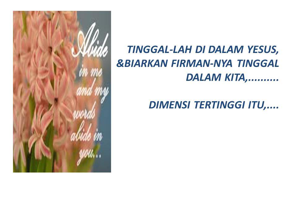 TINGGAL-LAH DI DALAM YESUS, &BIARKAN FIRMAN-NYA TINGGAL DALAM KITA,.......... DIMENSI TERTINGGI ITU,....