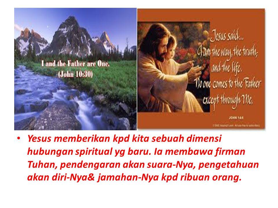Yesus memberikan kpd kita sebuah dimensi hubungan spiritual yg baru. Ia membawa firman Tuhan, pendengaran akan suara-Nya, pengetahuan akan diri-Nya& j