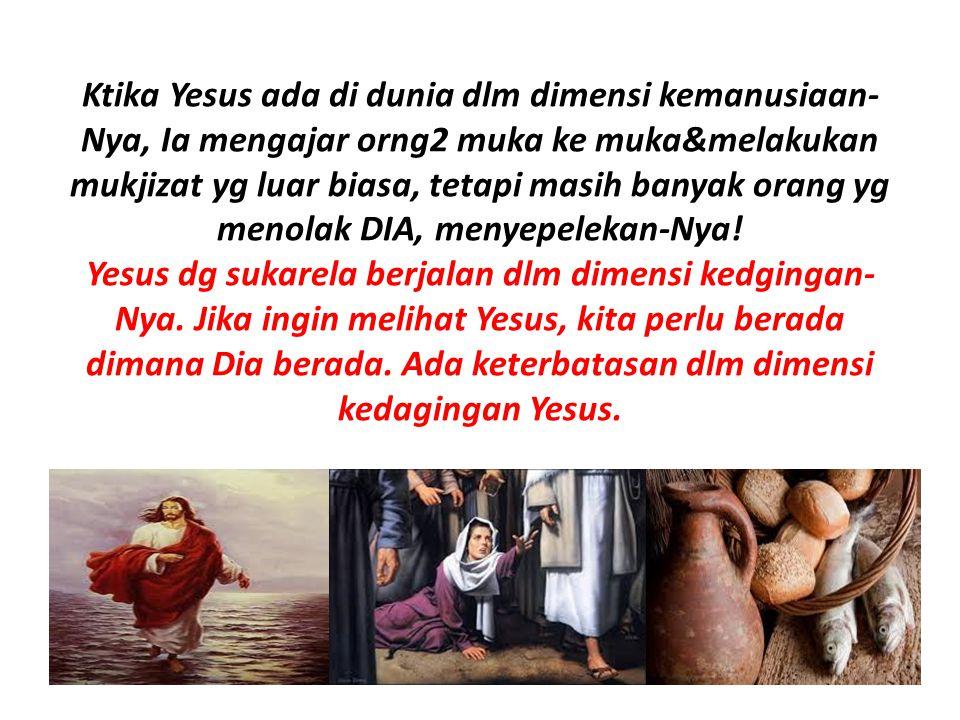 Ktika Yesus ada di dunia dlm dimensi kemanusiaan- Nya, Ia mengajar orng2 muka ke muka&melakukan mukjizat yg luar biasa, tetapi masih banyak orang yg m