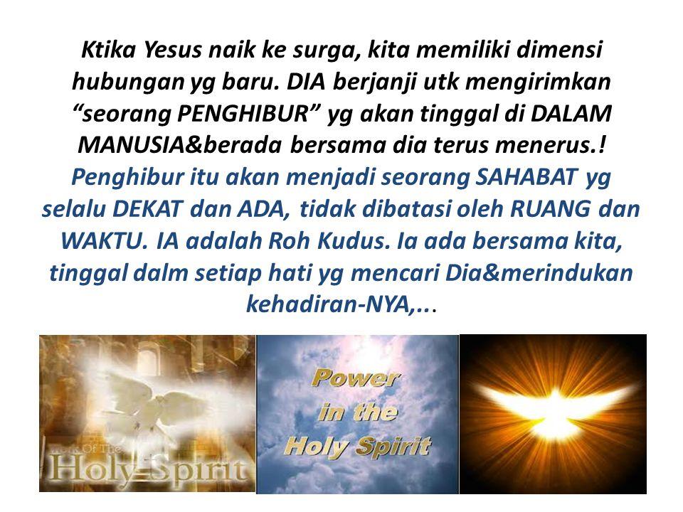 """Ktika Yesus naik ke surga, kita memiliki dimensi hubungan yg baru. DIA berjanji utk mengirimkan """"seorang PENGHIBUR"""" yg akan tinggal di DALAM MANUSIA&b"""