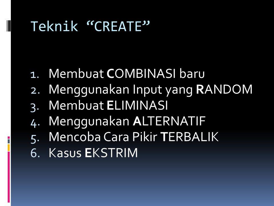 """Teknik """"CREATE"""" 1. Membuat COMBINASI baru 2. Menggunakan Input yang RANDOM 3. Membuat ELIMINASI 4. Menggunakan ALTERNATIF 5. Mencoba Cara Pikir TERBAL"""