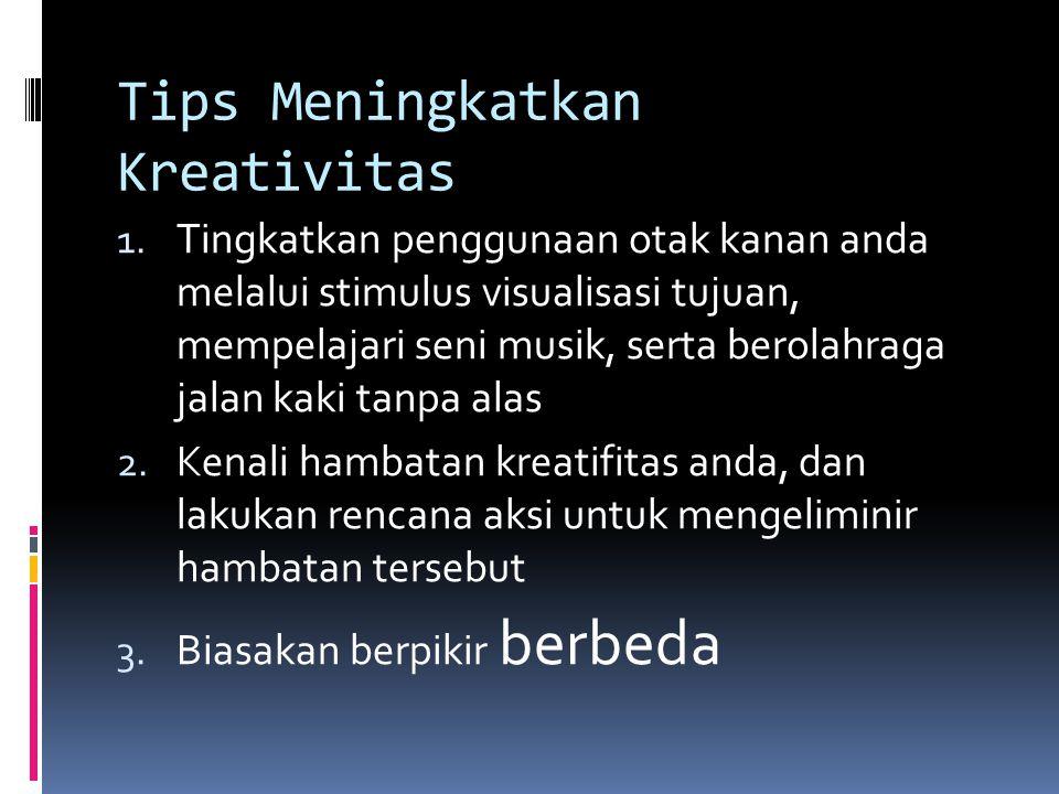 Tips Meningkatkan Kreativitas 1. Tingkatkan penggunaan otak kanan anda melalui stimulus visualisasi tujuan, mempelajari seni musik, serta berolahraga
