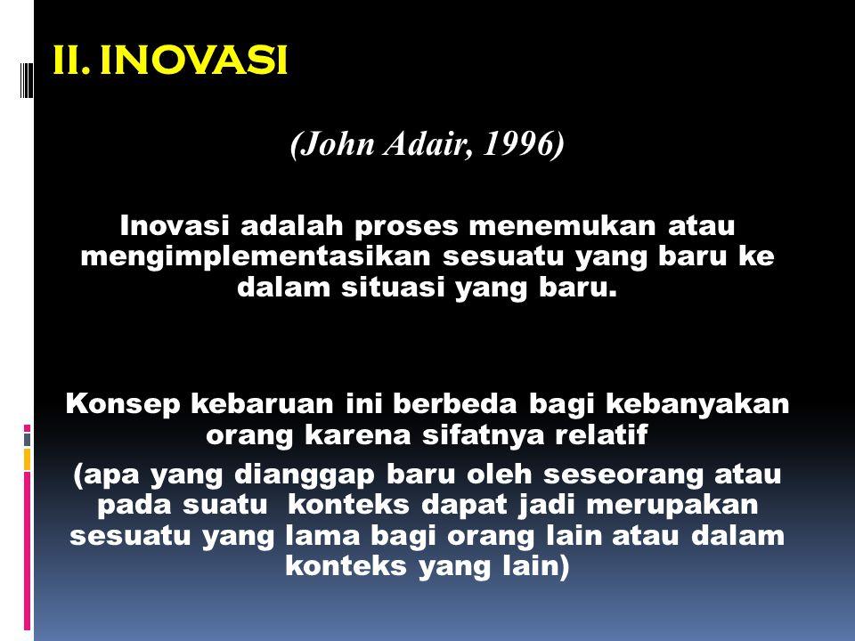II. INOVASI (John Adair, 1996) Inovasi adalah proses menemukan atau mengimplementasikan sesuatu yang baru ke dalam situasi yang baru. Konsep kebaruan