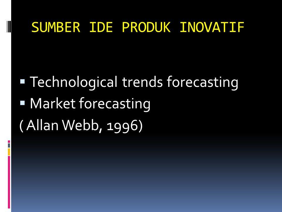SUMBER IDE PRODUK INOVATIF  Technological trends forecasting  Market forecasting ( Allan Webb, 1996)
