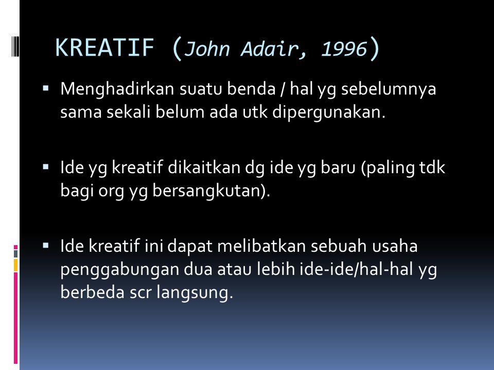 KREATIF ( John Adair, 1996 )  Menghadirkan suatu benda / hal yg sebelumnya sama sekali belum ada utk dipergunakan.  Ide yg kreatif dikaitkan dg ide