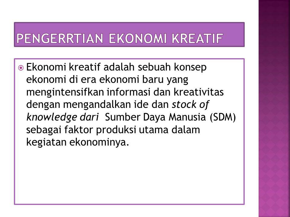  Ekonomi kreatif adalah sebuah konsep ekonomi di era ekonomi baru yang mengintensifkan informasi dan kreativitas dengan mengandalkan ide dan stock of knowledge dari Sumber Daya Manusia (SDM) sebagai faktor produksi utama dalam kegiatan ekonominya.