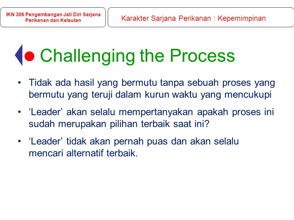 Challenging the Process Tidak ada hasil yang bermutu tanpa sebuah proses yang bermutu yang teruji dalam kurun waktu yang mencukupi 'Leader' akan selalu mempertanyakan apakah proses ini sudah merupakan pilihan terbaik saat ini.