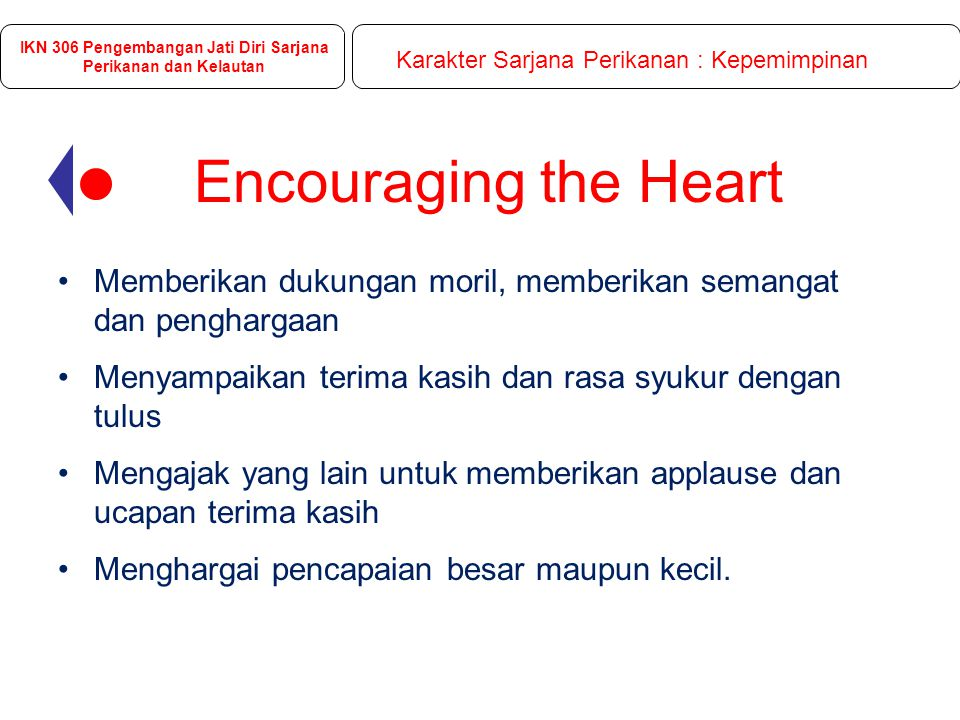 Encouraging the Heart Memberikan dukungan moril, memberikan semangat dan penghargaan Menyampaikan terima kasih dan rasa syukur dengan tulus Mengajak yang lain untuk memberikan applause dan ucapan terima kasih Menghargai pencapaian besar maupun kecil.