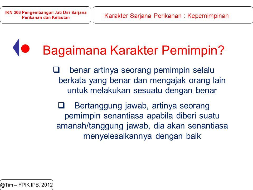 @Tim – FPIK IPB, 2012 IKN 306 Pengembangan Jati Diri Sarjana Perikanan dan Kelautan Karakter Sarjana Perikanan : Kepemimpinan Bagaimana Karakter Pemimpin.
