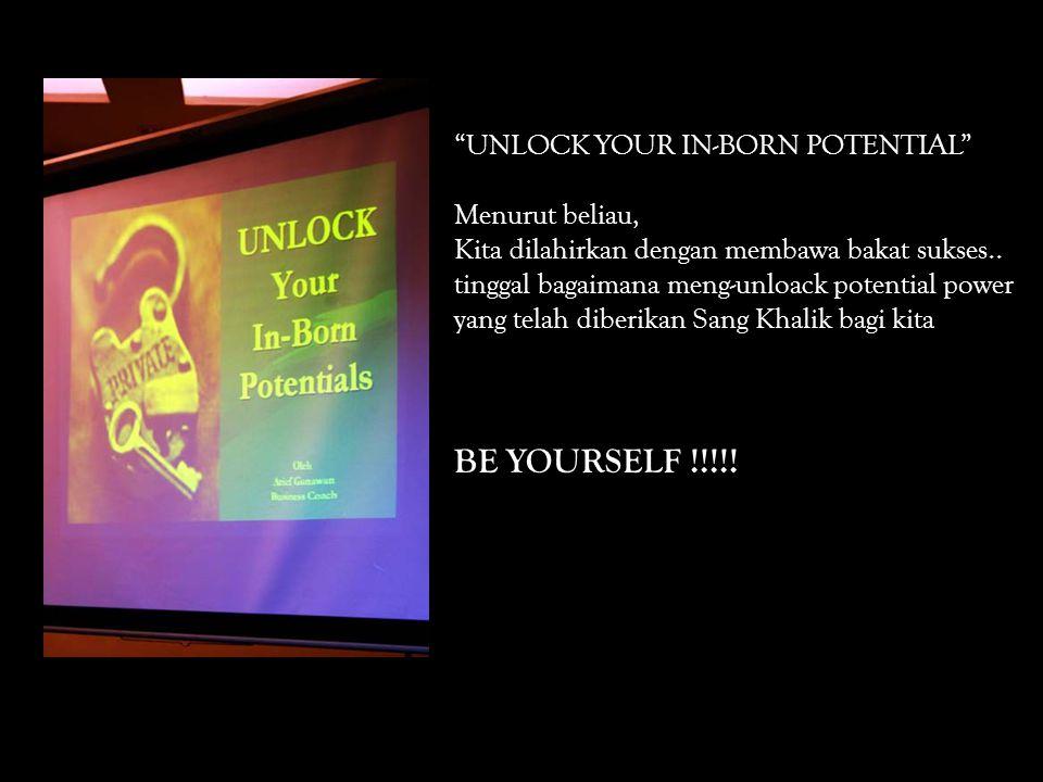 UNLOCK YOUR IN-BORN POTENTIAL Menurut beliau, Kita dilahirkan dengan membawa bakat sukses..