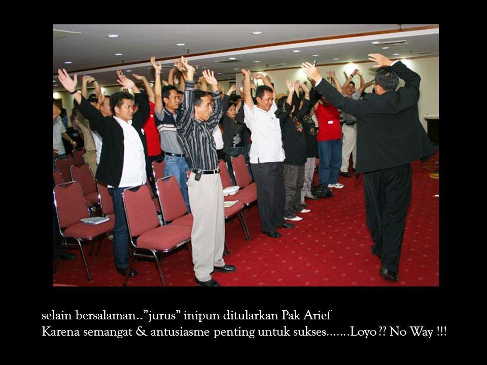selain bersalaman.. jurus inipun ditularkan Pak Arief Karena semangat & antusiasme penting untuk sukses…….Loyo ?.