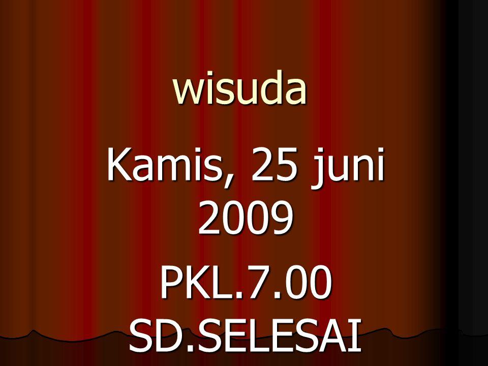 wisuda Kamis, 25 juni 2009 PKL.7.00 SD.SELESAI