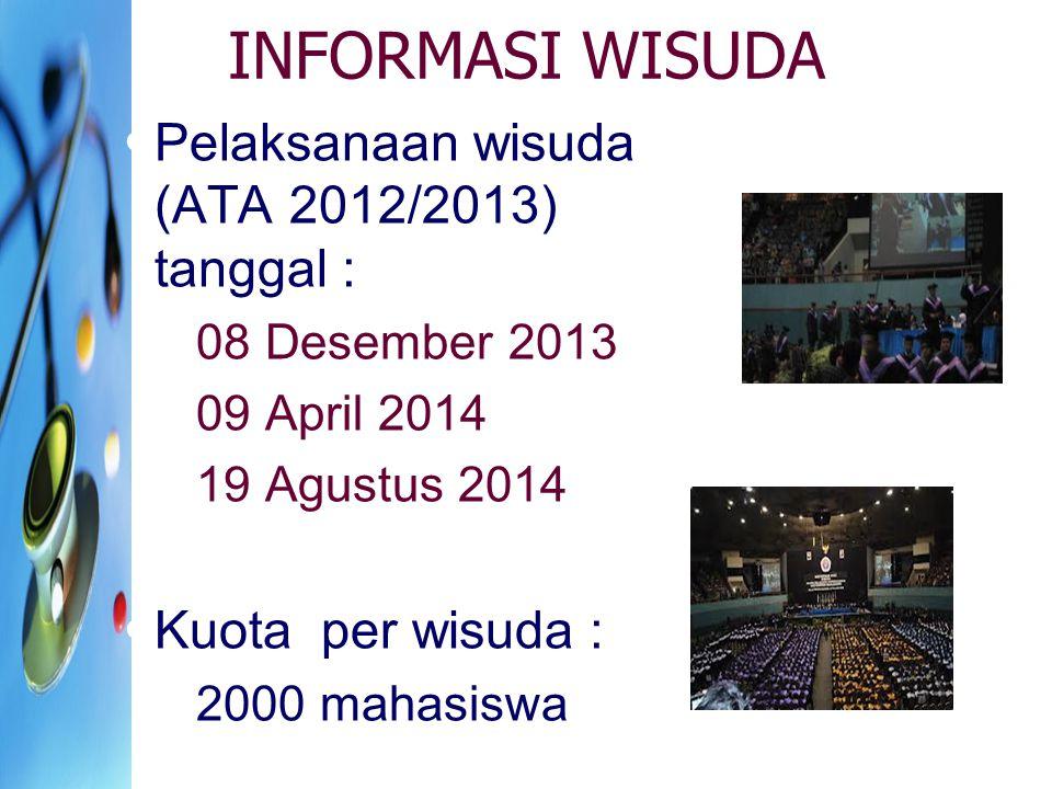 INFORMASI WISUDA Pelaksanaan wisuda (ATA 2012/2013) tanggal : 08 Desember 2013 09 April 2014 19 Agustus 2014 Kuota per wisuda : 2000 mahasiswa