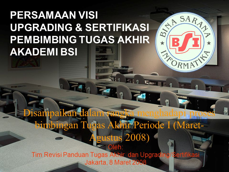 PERSAMAAN VISI UPGRADING & SERTIFIKASI PEMBIMBING TUGAS AKHIR AKADEMI BSI Oleh: Tim Revisi Panduan Tugas Akhir dan Upgrading/Sertifikasi Jakarta, 8 Ma