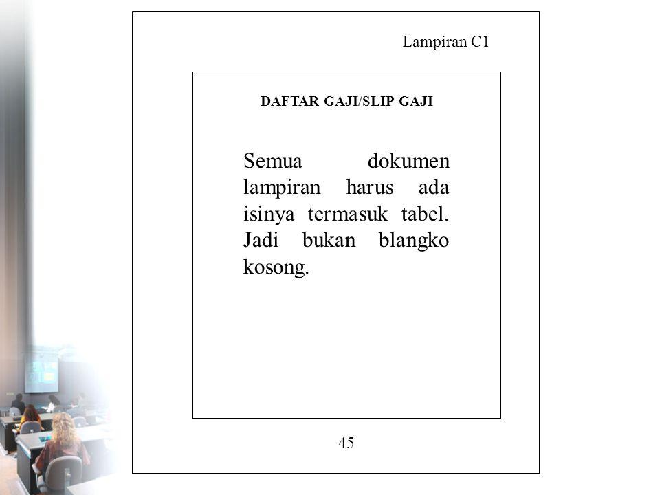 Lampiran C1 45 DAFTAR GAJI/SLIP GAJI Semua dokumen lampiran harus ada isinya termasuk tabel. Jadi bukan blangko kosong.