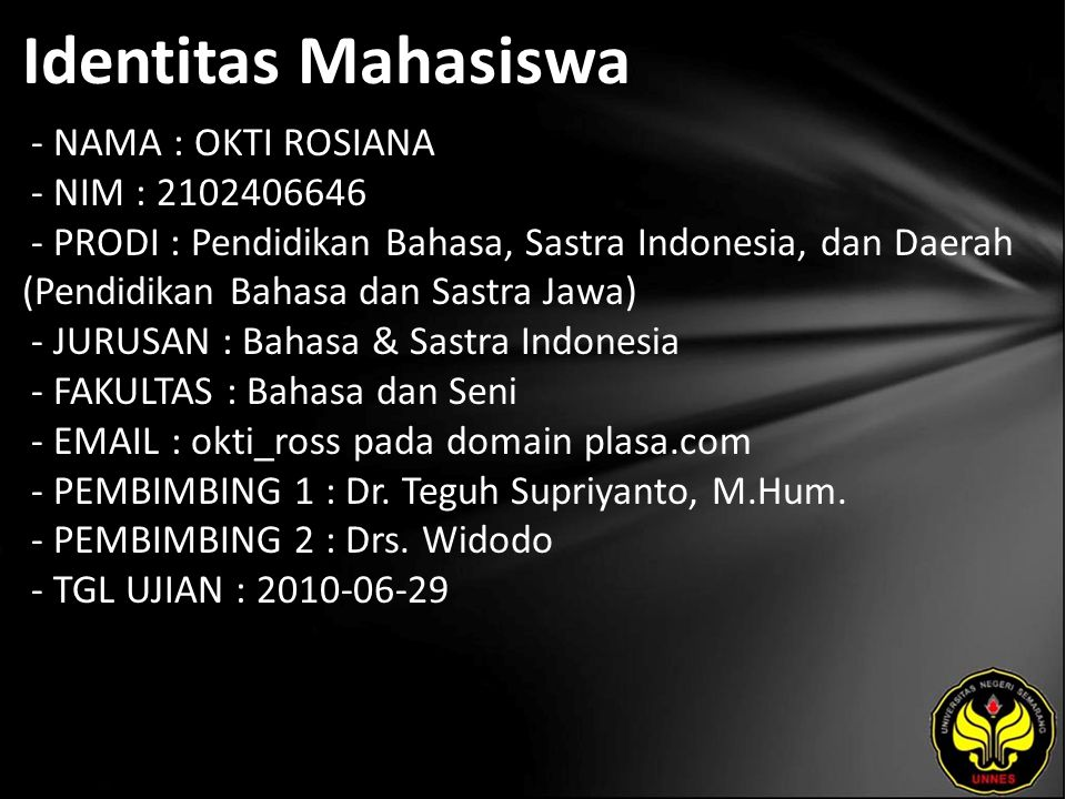 Identitas Mahasiswa - NAMA : OKTI ROSIANA - NIM : 2102406646 - PRODI : Pendidikan Bahasa, Sastra Indonesia, dan Daerah (Pendidikan Bahasa dan Sastra Jawa) - JURUSAN : Bahasa & Sastra Indonesia - FAKULTAS : Bahasa dan Seni - EMAIL : okti_ross pada domain plasa.com - PEMBIMBING 1 : Dr.