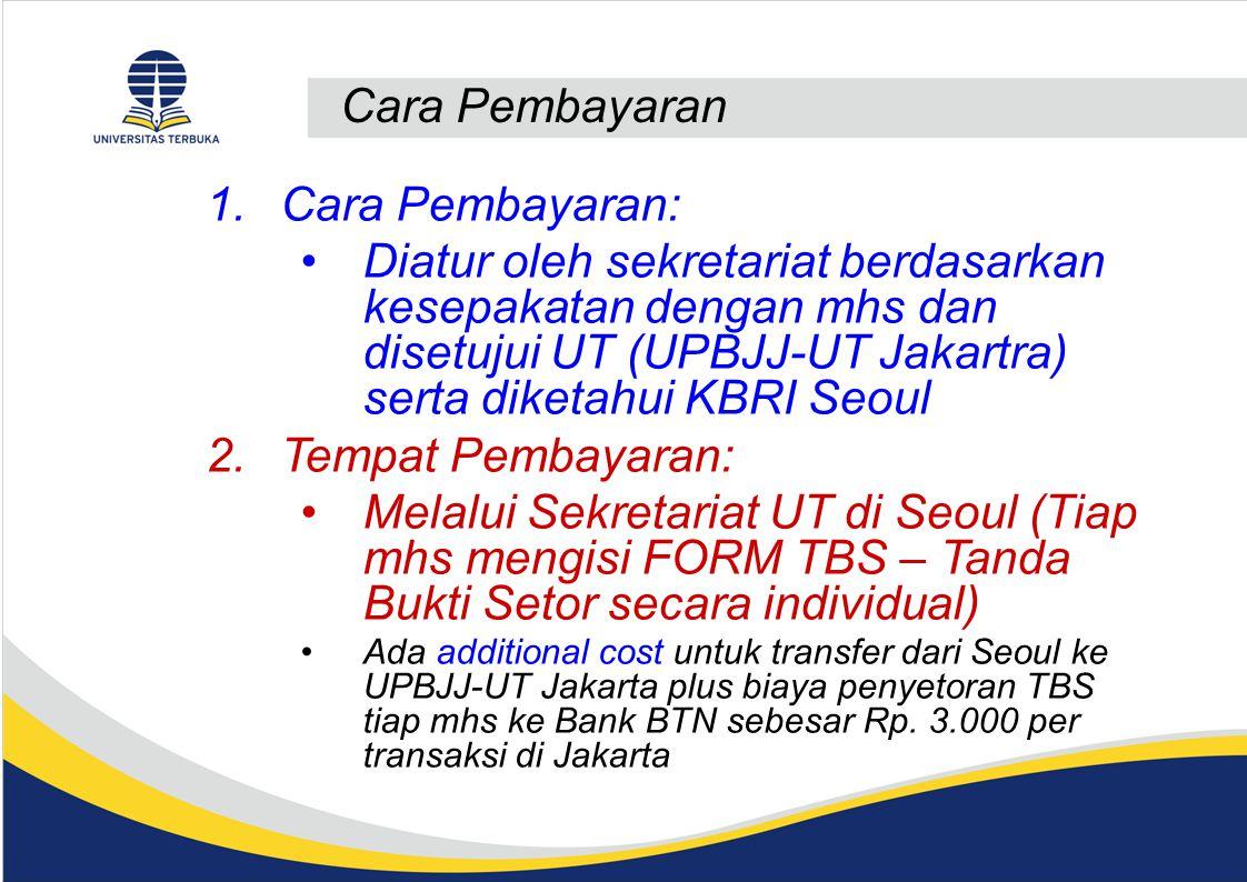 Cara Pembayaran 1.Cara Pembayaran: Diatur oleh sekretariat berdasarkan kesepakatan dengan mhs dan disetujui UT (UPBJJ-UT Jakartra) serta diketahui KBRI Seoul 2.Tempat Pembayaran: Melalui Sekretariat UT di Seoul (Tiap mhs mengisi FORM TBS – Tanda Bukti Setor secara individual) Ada additional cost untuk transfer dari Seoul ke UPBJJ-UT Jakarta plus biaya penyetoran TBS tiap mhs ke Bank BTN sebesar Rp.