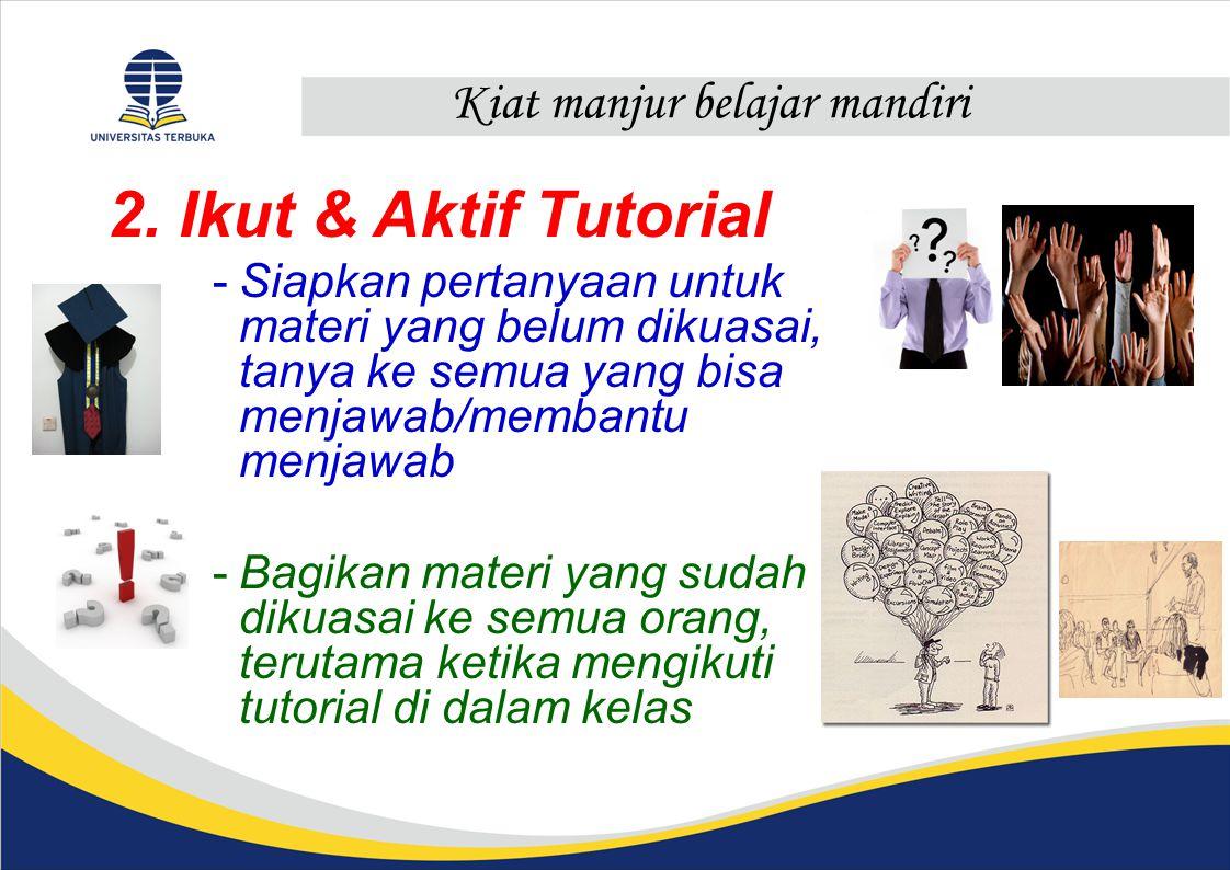 Kiat manjur belajar mandiri 2. Ikut & Aktif Tutorial -Siapkan pertanyaan untuk materi yang belum dikuasai, tanya ke semua yang bisa menjawab/membantu