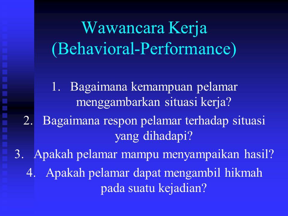Wawancara Kerja (Behavioral-Performance) 1. 1.Bagaimana kemampuan pelamar menggambarkan situasi kerja? 2. 2.Bagaimana respon pelamar terhadap situasi