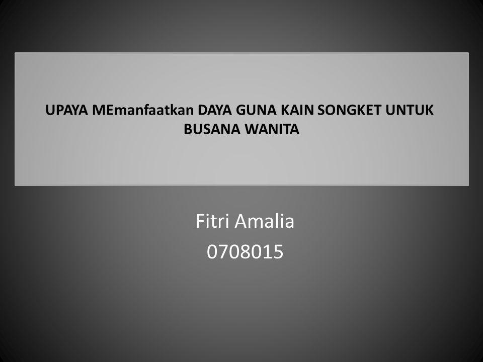 UPAYA MEmanfaatkan DAYA GUNA KAIN SONGKET UNTUK BUSANA WANITA Fitri Amalia 0708015