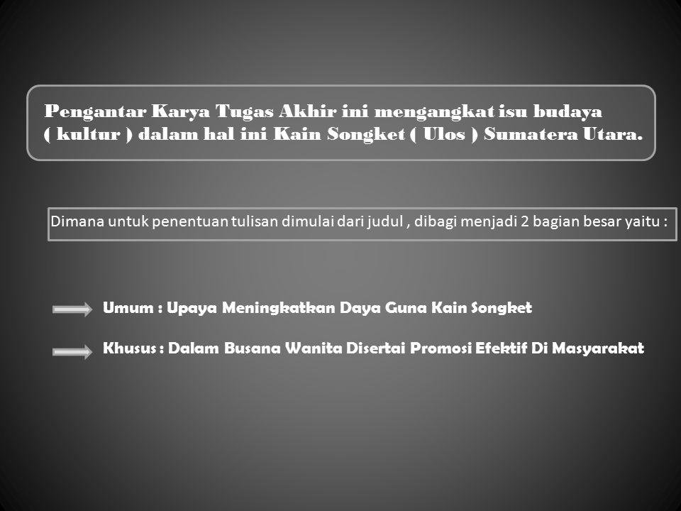 Pengantar Karya Tugas Akhir ini mengangkat isu budaya ( kultur ) dalam hal ini Kain Songket ( Ulos ) Sumatera Utara. Dimana untuk penentuan tulisan di