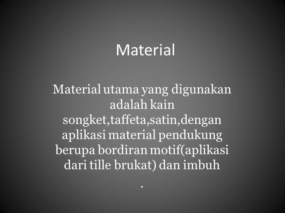 Material Material utama yang digunakan adalah kain songket,taffeta,satin,dengan aplikasi material pendukung berupa bordiran motif(aplikasi dari tille